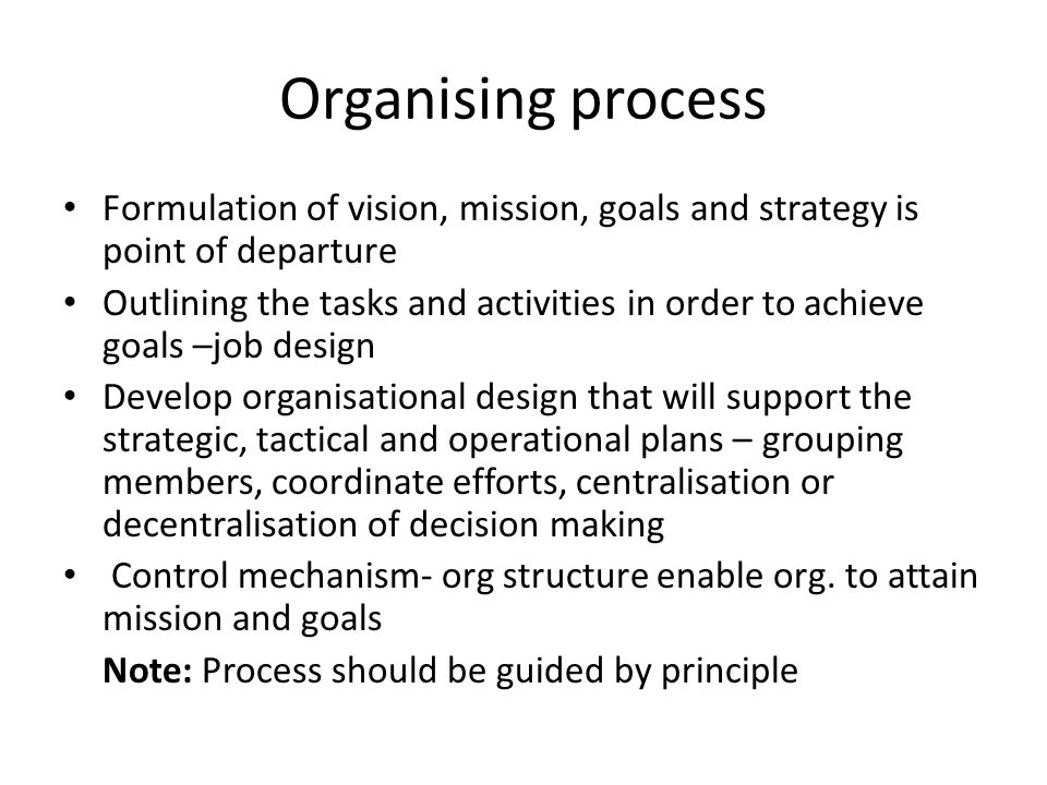 Organising process Formulation of vision, mission, goals and strategy is point of departure Outlining the tasks and activities in order to achieve goals –job design Develop organisational design that will support the strategic, tactical and operational plans – grouping members, coordinate efforts, centralisation or decentralisation of decision making Control mechanism- org structure enable org.