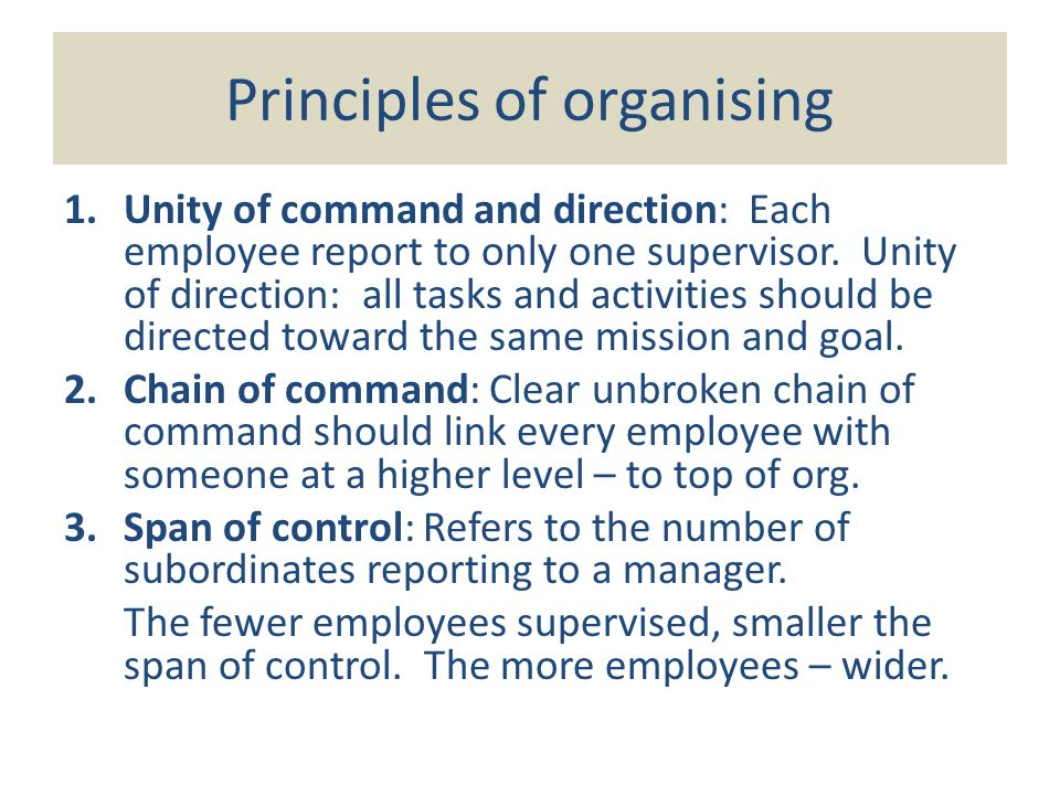 Principles of organising 1.Unity of command and direction: Each employee report to only one supervisor.