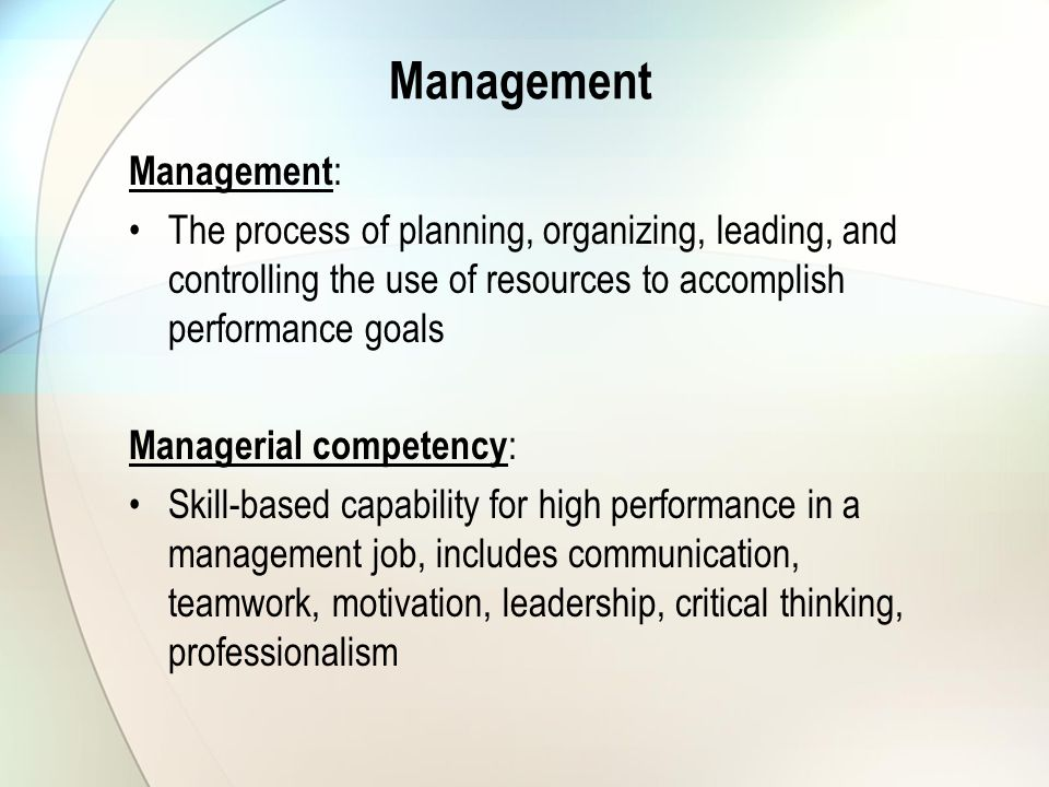 Management Management : The process of planning, organizing, leading, and controlling the use of resources to accomplish performance goals Managerial competency : Skill-based capability for high performance in a management job, includes communication, teamwork, motivation, leadership, critical thinking, professionalism