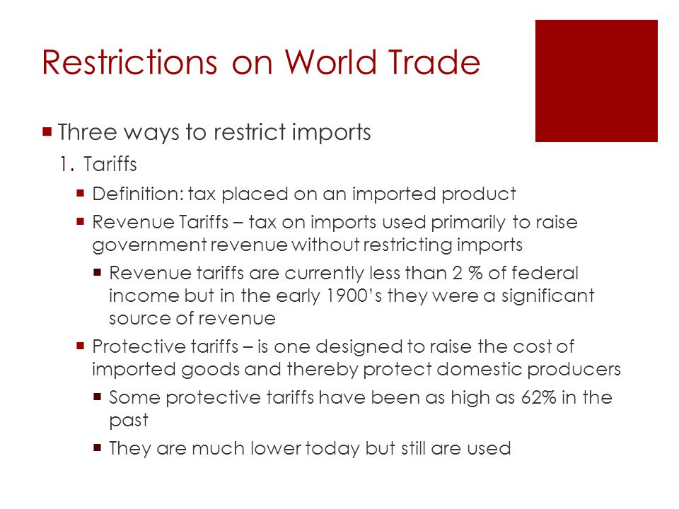 Restrictions on World Trade  Three ways to restrict imports 1.Tariffs  Definition: tax placed on an imported product  Revenue Tariffs – tax on imports used primarily to raise government revenue without restricting imports  Revenue tariffs are currently less than 2 % of federal income but in the early 1900's they were a significant source of revenue  Protective tariffs – is one designed to raise the cost of imported goods and thereby protect domestic producers  Some protective tariffs have been as high as 62% in the past  They are much lower today but still are used