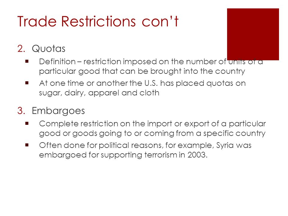 Trade Restrictions con't 2.Quotas  Definition – restriction imposed on the number of units of a particular good that can be brought into the country  At one time or another the U.S.