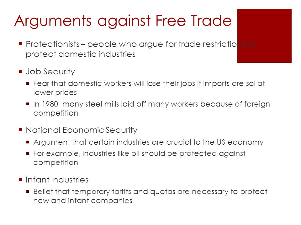 Arguments against Free Trade  Protectionists – people who argue for trade restrictions to protect domestic industries  Job Security  Fear that domestic workers will lose their jobs if imports are sol at lower prices  In 1980, many steel mills laid off many workers because of foreign competition  National Economic Security  Argument that certain industries are crucial to the US economy  For example, industries like oil should be protected against competition  Infant Industries  Belief that temporary tariffs and quotas are necessary to protect new and infant companies