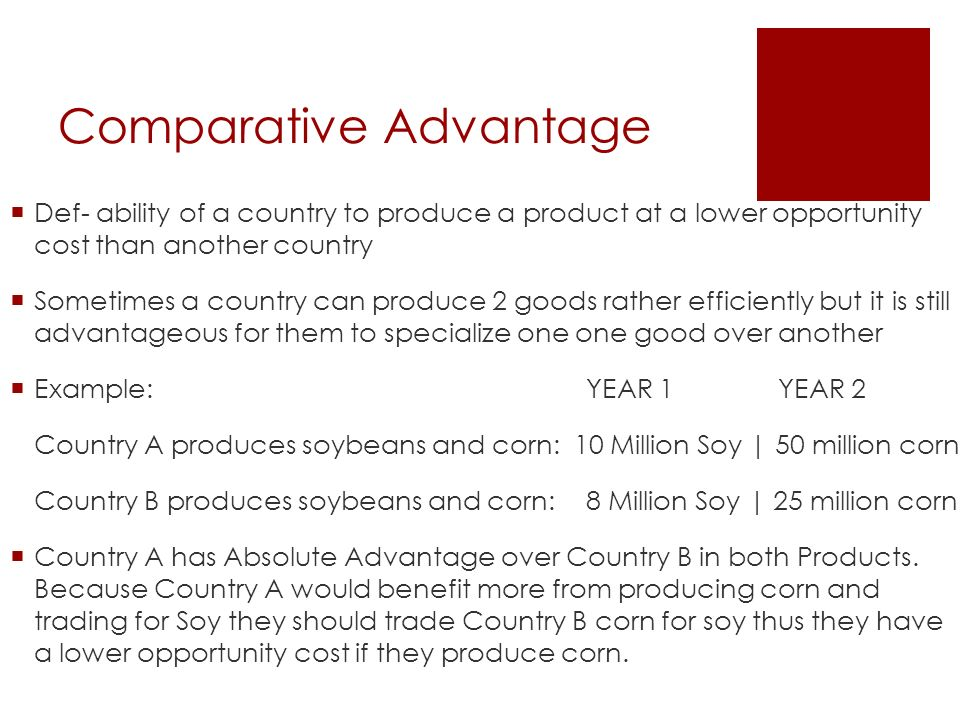 Comparative Advantage  Def- ability of a country to produce a product at a lower opportunity cost than another country  Sometimes a country can produce 2 goods rather efficiently but it is still advantageous for them to specialize one one good over another  Example: YEAR 1YEAR 2 Country A produces soybeans and corn: 10 Million Soy   50 million corn Country B produces soybeans and corn: 8 Million Soy   25 million corn  Country A has Absolute Advantage over Country B in both Products.