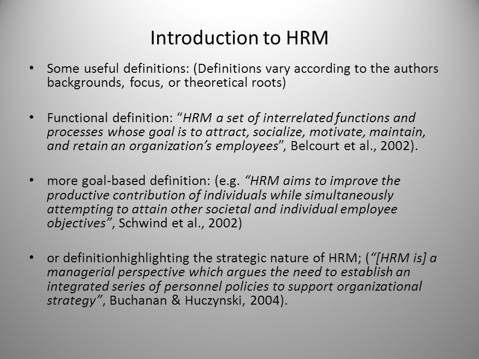 Introduction to HRM Some useful definitions: (Definitions vary according to the authors backgrounds, focus, or theoretical roots) Functional definition: HRM a set of interrelated functions and processes whose goal is to attract, socialize, motivate, maintain, and retain an organization's employees , Belcourt et al., 2002).