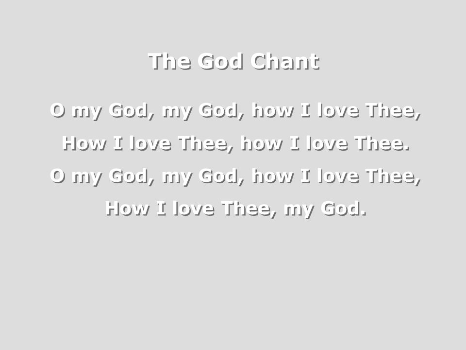 The God Chant O my God, my God, how I love Thee, How I love Thee, how I love Thee.