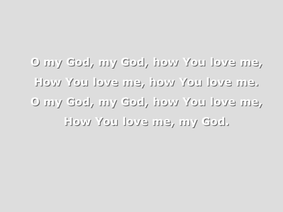 O my God, my God, how You love me, How You love me, how You love me.