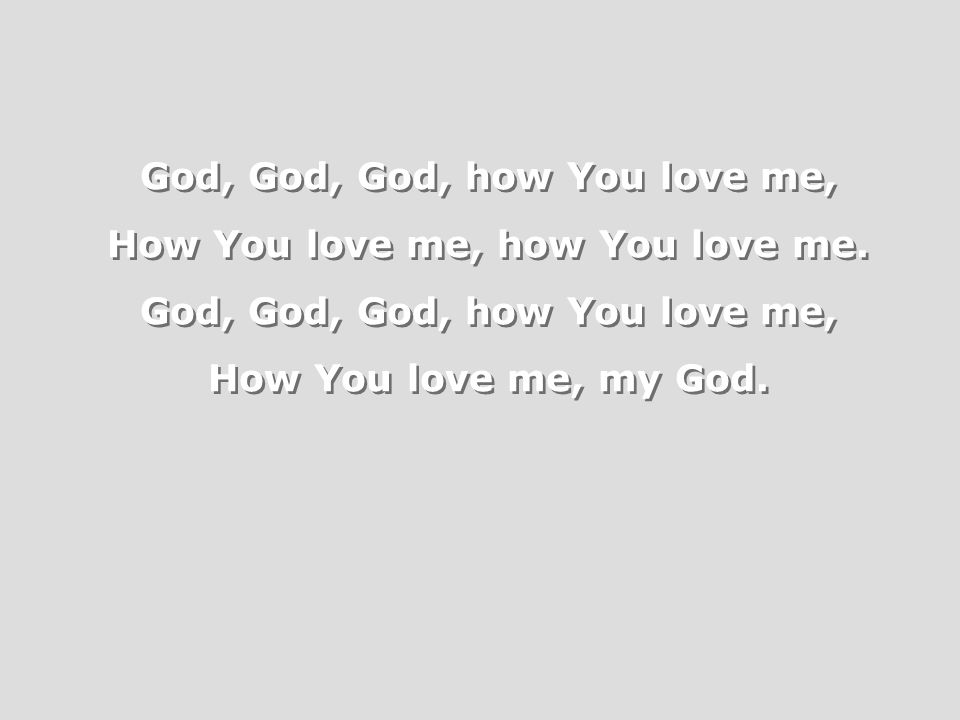 God, God, God, how You love me, How You love me, how You love me.