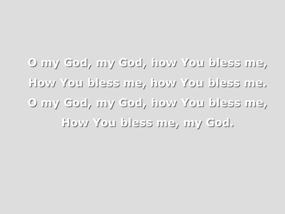 O my God, my God, how You bless me, How You bless me, how You bless me.