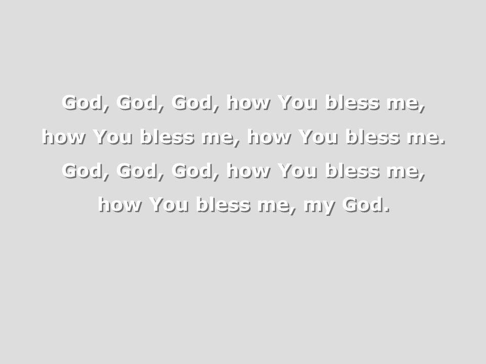 God, God, God, how You bless me, how You bless me, how You bless me.