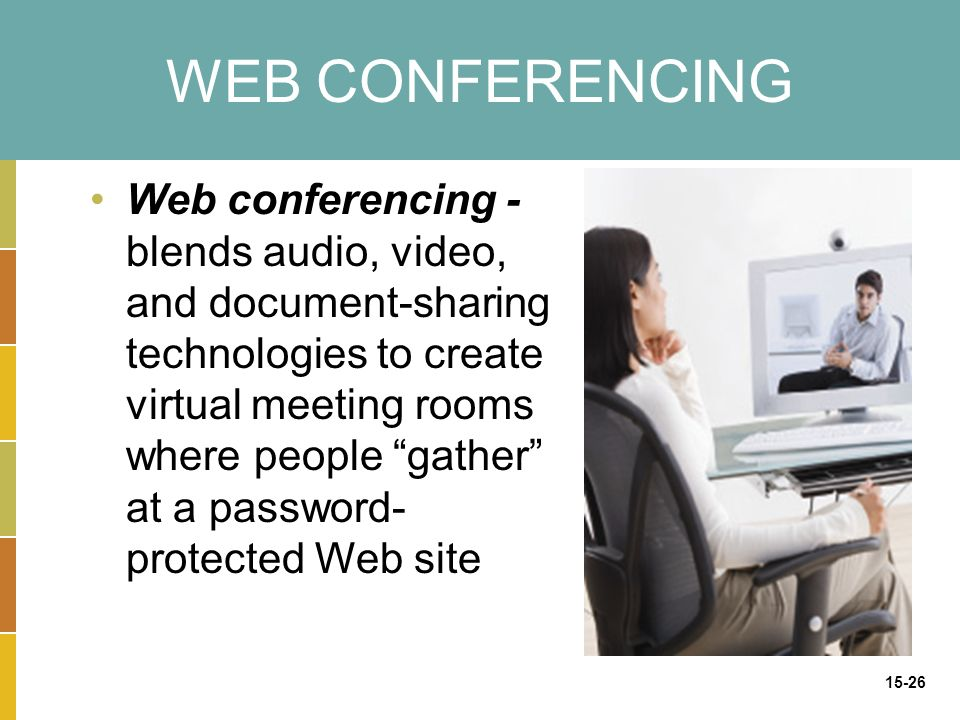 15-26 WEB CONFERENCING Web conferencing - blends audio, video, and document-sharing technologies to create virtual meeting rooms where people gather at a password- protected Web site