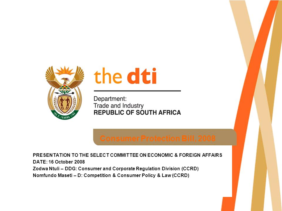 Consumer Protection Bill, 2008 PRESENTATION TO THE SELECT COMMITTEE ON ECONOMIC & FOREIGN AFFAIRS DATE: 16 October 2008 Zodwa Ntuli – DDG: Consumer and Corporate Regulation Division (CCRD) Nomfundo Maseti – D: Competition & Consumer Policy & Law (CCRD)