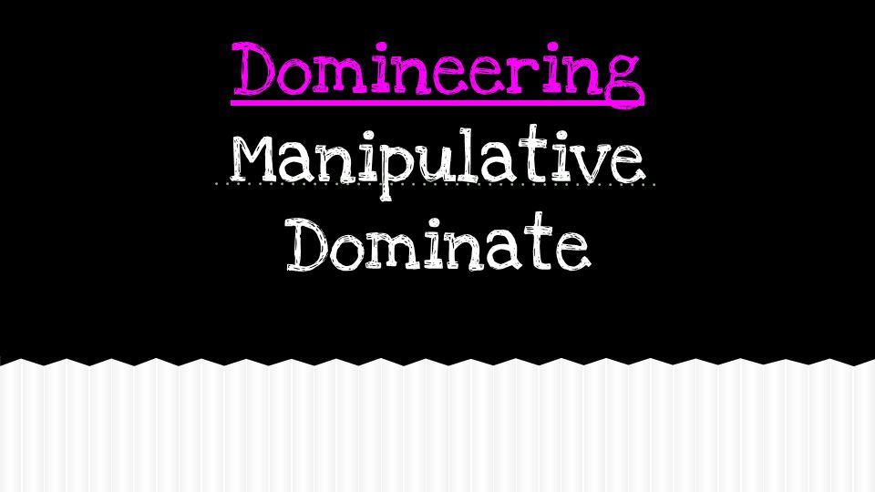 Domineering Manipulative Dominate