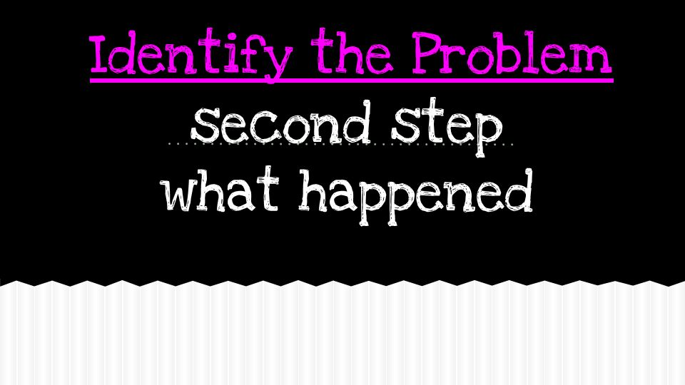 Identify the Problem second step what happened