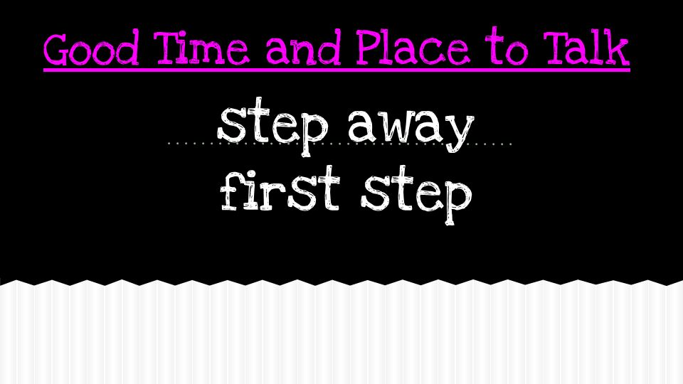 Good Time and Place to Talk step away first step