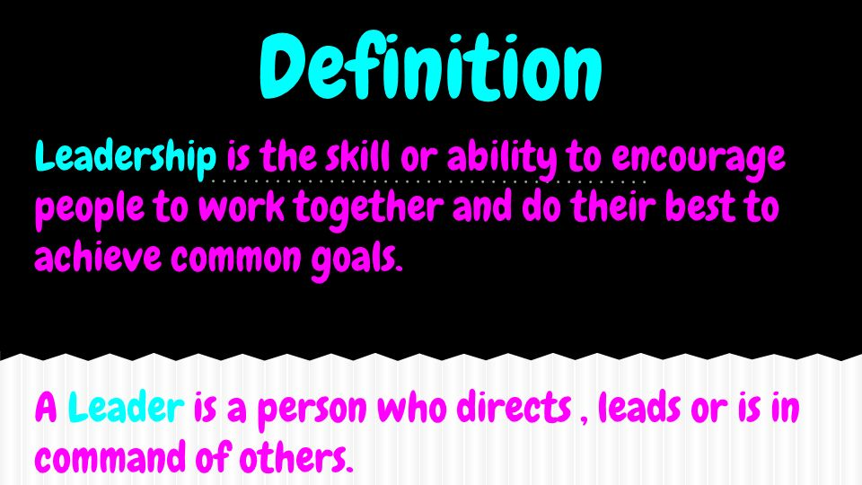 Definition Leadership is the skill or ability to encourage people to work together and do their best to achieve common goals.