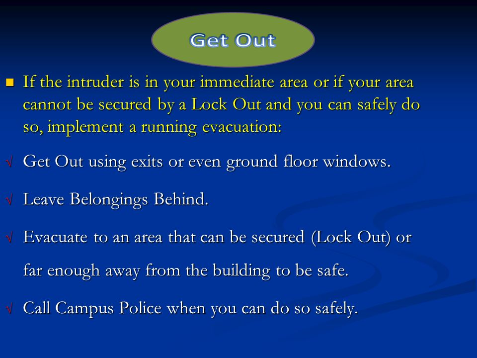 If the intruder is in your immediate area or if your area cannot be secured by a Lock Out and you can safely do so, implement a running evacuation: If the intruder is in your immediate area or if your area cannot be secured by a Lock Out and you can safely do so, implement a running evacuation: √ Get Out using exits or even ground floor windows.
