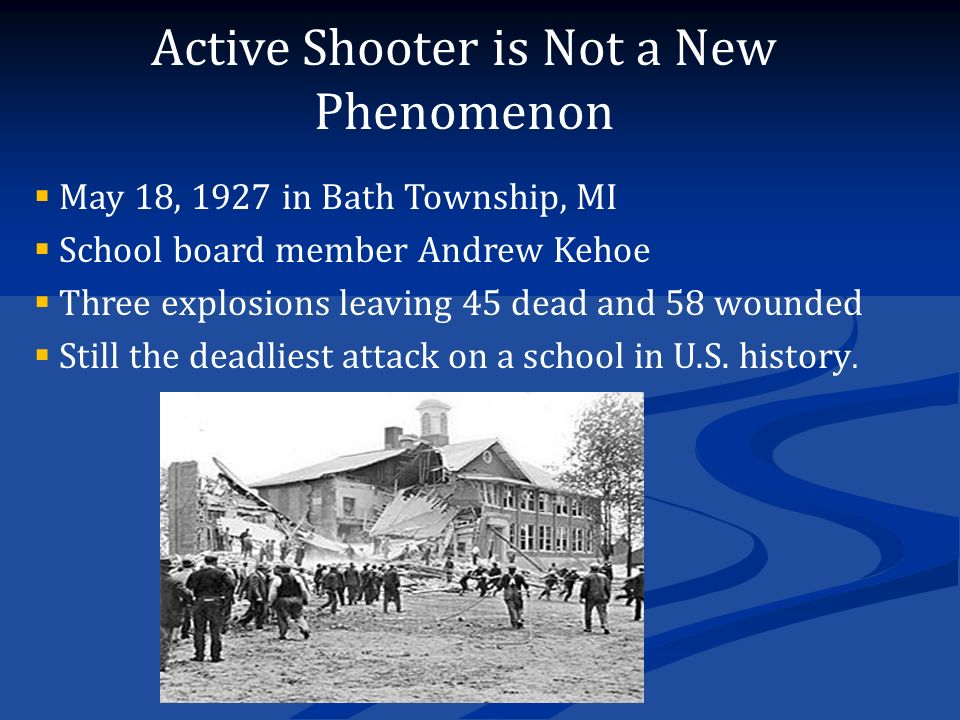 Active Shooter is Not a New Phenomenon  May 18, 1927 in Bath Township, MI  School board member Andrew Kehoe  Three explosions leaving 45 dead and 58 wounded  Still the deadliest attack on a school in U.S.