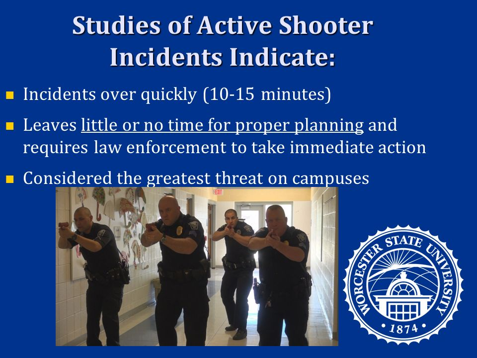 Studies of Active Shooter Incidents Indicate: Incidents over quickly (10-15 minutes) Leaves little or no time for proper planning and requires law enforcement to take immediate action Considered the greatest threat on campuses