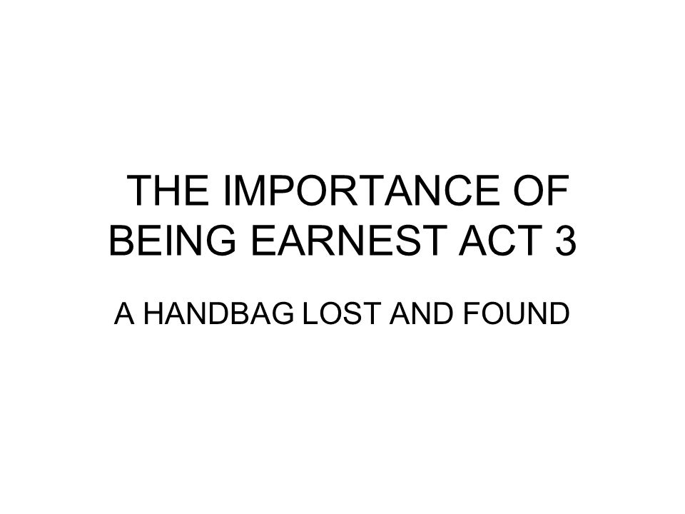 THE IMPORTANCE OF BEING EARNEST ACT 3 A HANDBAG LOST AND FOUND