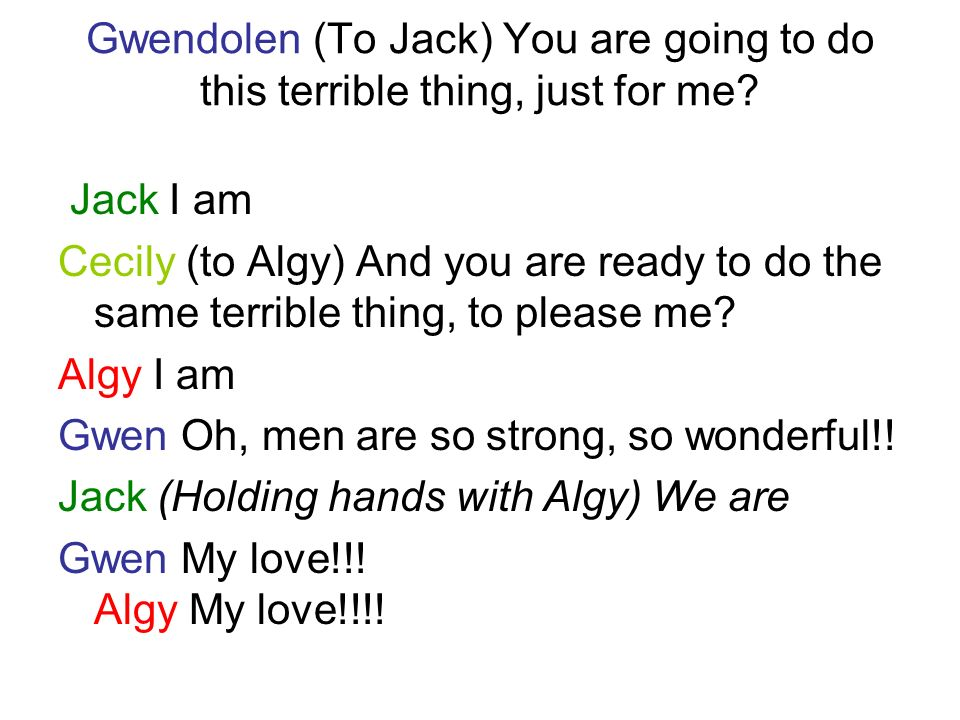 Gwendolen (To Jack) You are going to do this terrible thing, just for me? Jack I am Cecily (to Algy) And you are ready to do the same terrible thing,