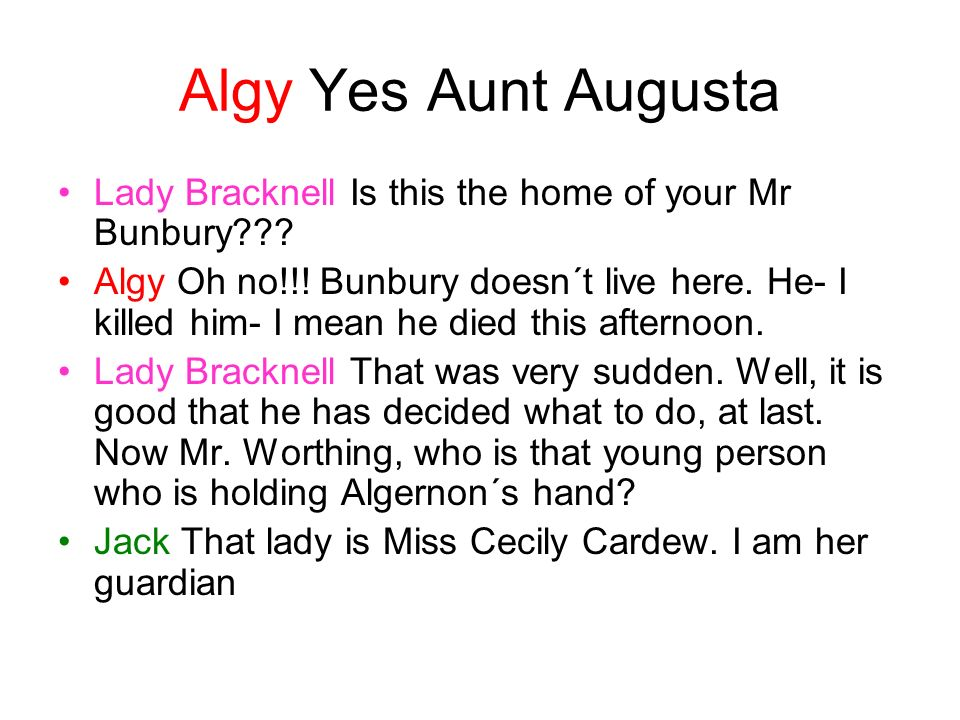 Algy Yes Aunt Augusta Lady Bracknell Is this the home of your Mr Bunbury??? Algy Oh no!!! Bunbury doesn´t live here. He- I killed him- I mean he died