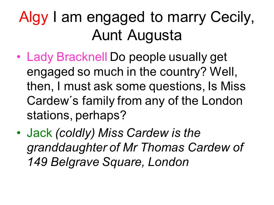 Algy I am engaged to marry Cecily, Aunt Augusta Lady Bracknell Do people usually get engaged so much in the country.