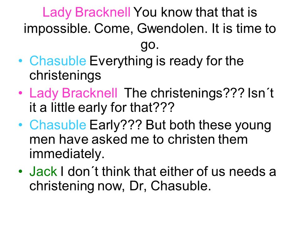 Lady Bracknell You know that that is impossible. Come, Gwendolen. It is time to go. Chasuble Everything is ready for the christenings Lady Bracknell T