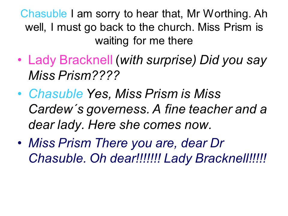 Chasuble I am sorry to hear that, Mr Worthing. Ah well, I must go back to the church. Miss Prism is waiting for me there Lady Bracknell (with surprise