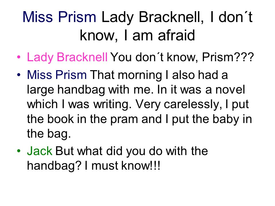 Miss Prism Lady Bracknell, I don´t know, I am afraid Lady Bracknell You don´t know, Prism??? Miss Prism That morning I also had a large handbag with m