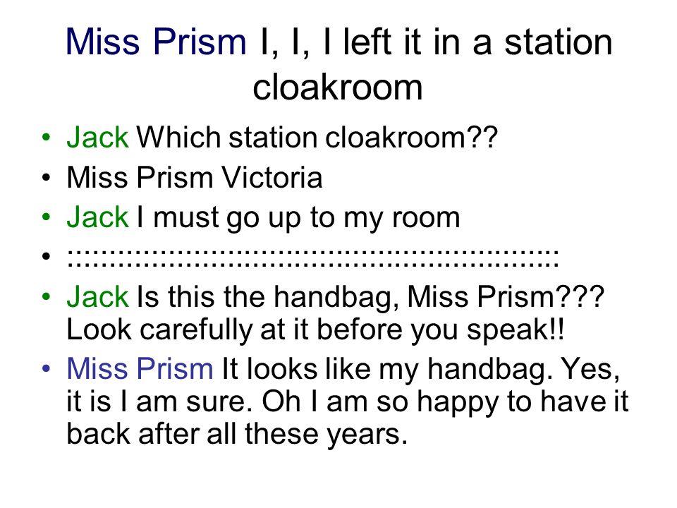 Miss Prism I, I, I left it in a station cloakroom Jack Which station cloakroom?? Miss Prism Victoria Jack I must go up to my room ::::::::::::::::::::
