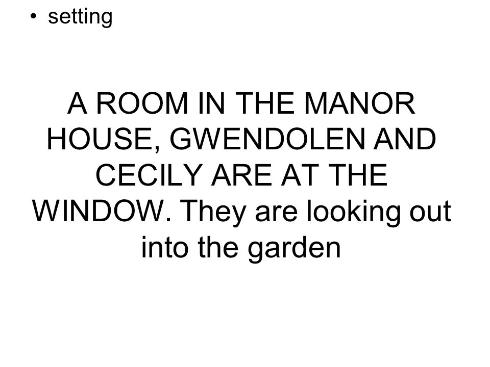 A ROOM IN THE MANOR HOUSE, GWENDOLEN AND CECILY ARE AT THE WINDOW.