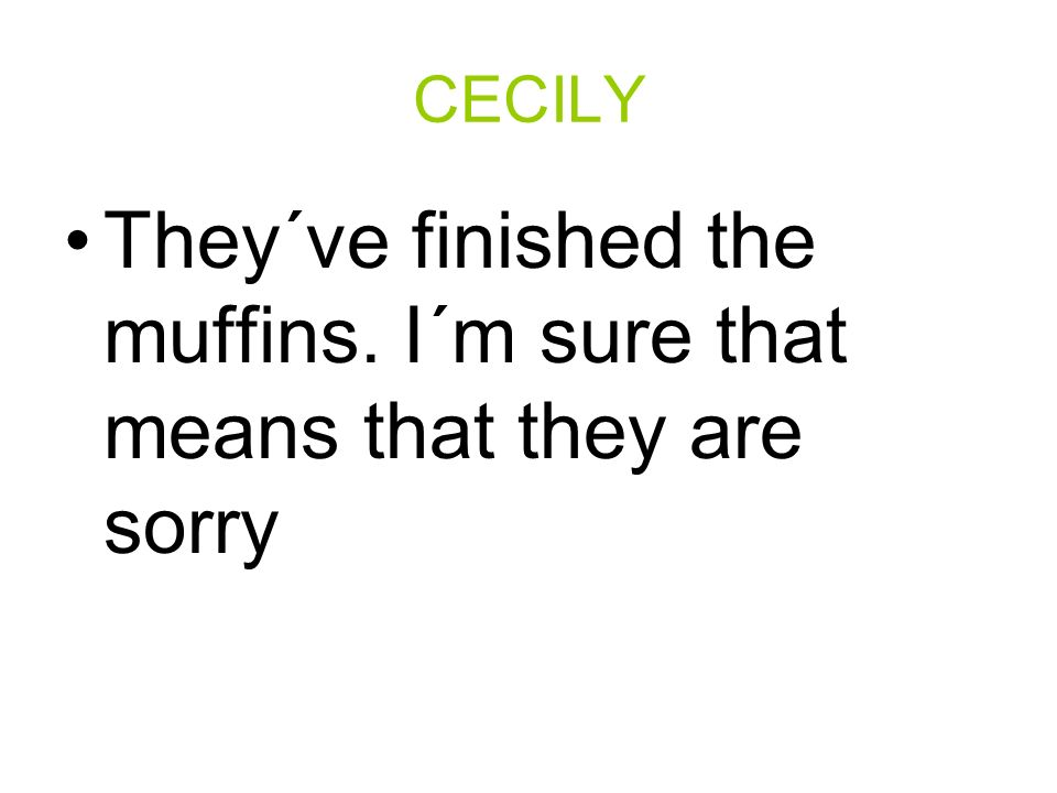 CECILY They´ve finished the muffins. I´m sure that means that they are sorry