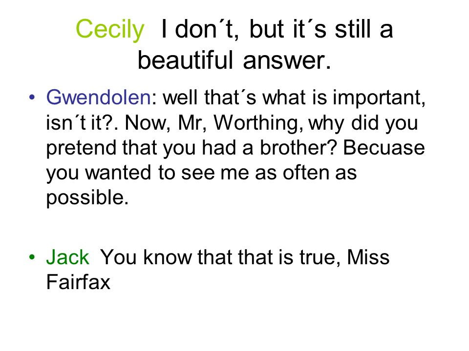 Cecily I don´t, but it´s still a beautiful answer. Gwendolen: well that´s what is important, isn´t it?. Now, Mr, Worthing, why did you pretend that yo