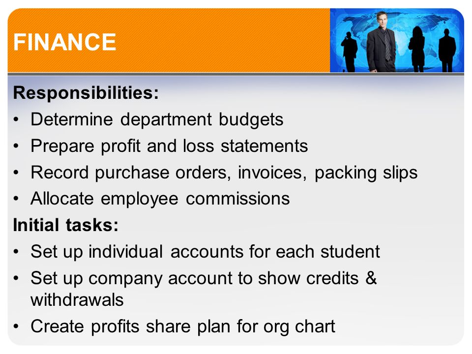 FINANCE Responsibilities: Determine department budgets Prepare profit and loss statements Record purchase orders, invoices, packing slips Allocate employee commissions Initial tasks: Set up individual accounts for each student Set up company account to show credits & withdrawals Create profits share plan for org chart