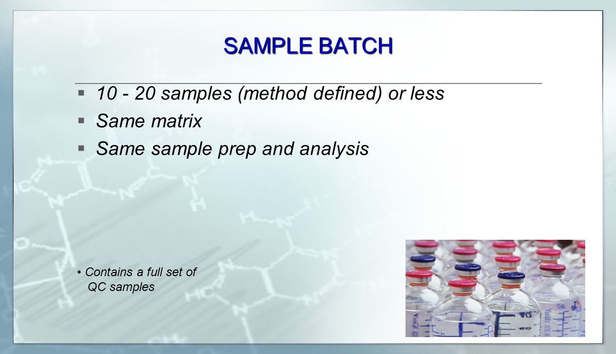 SAMPLE BATCH  10 - 20 samples (method defined) or less  Same matrix  Same sample prep and analysis Contains a full set of QC samples