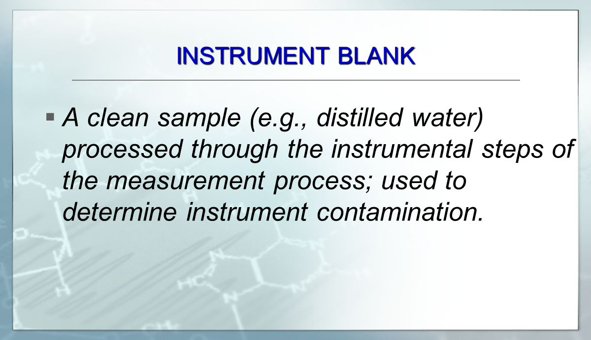 INSTRUMENT BLANK  A clean sample (e.g., distilled water) processed through the instrumental steps of the measurement process; used to determine instrument contamination.