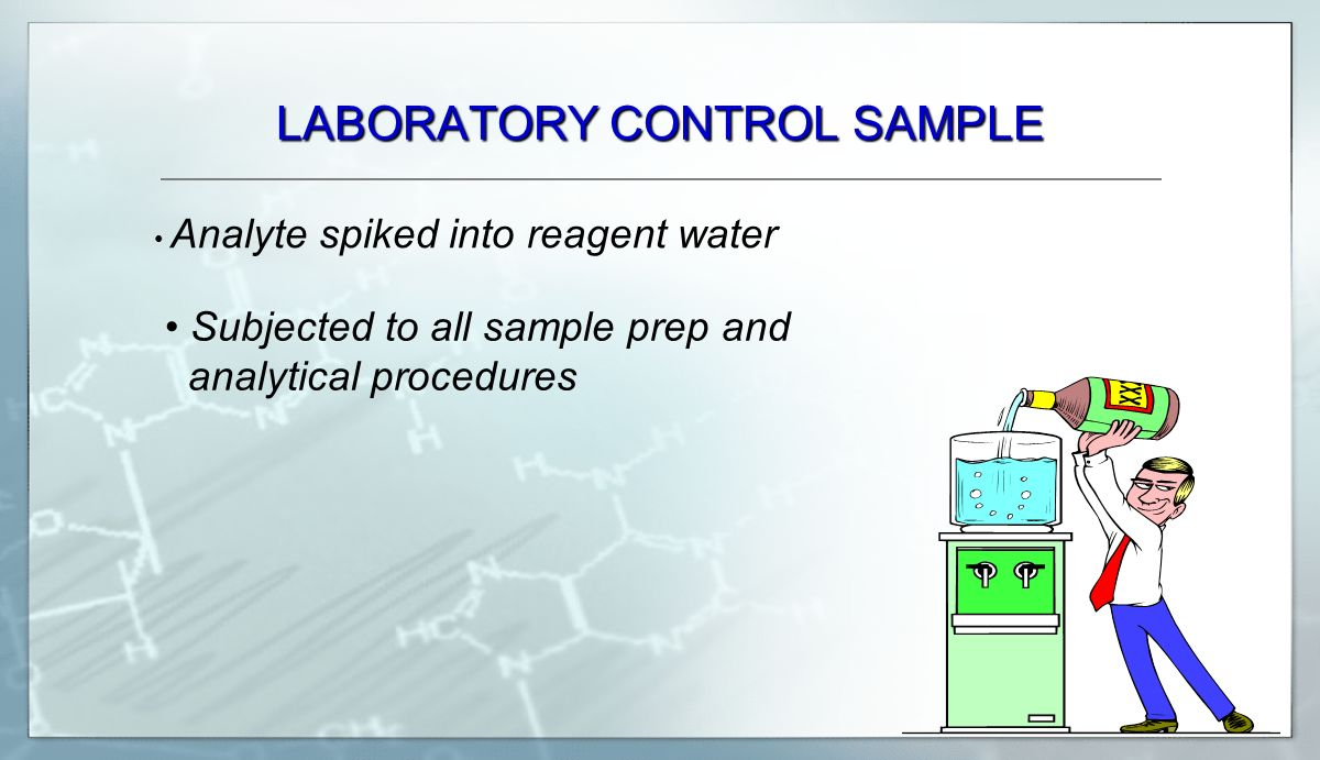 LABORATORY CONTROL SAMPLE Subjected to all sample prep and analytical procedures Analyte spiked into reagent water