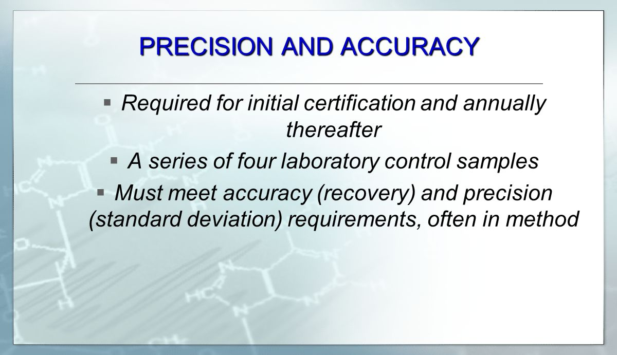 PRECISION AND ACCURACY  Required for initial certification and annually thereafter  A series of four laboratory control samples  Must meet accuracy (recovery) and precision (standard deviation) requirements, often in method