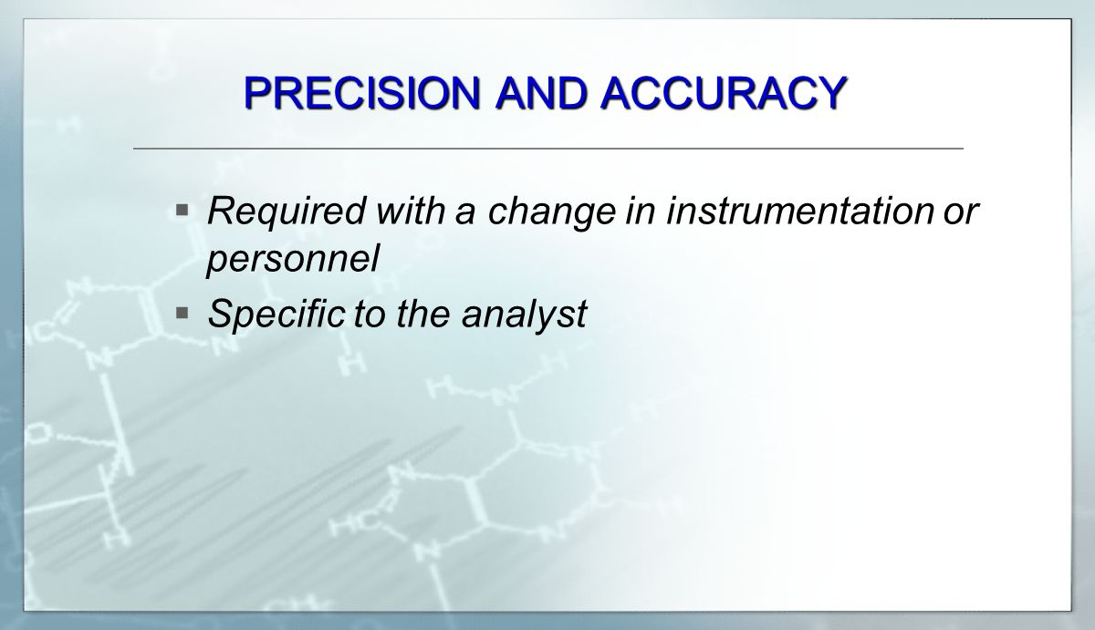 PRECISION AND ACCURACY  Required with a change in instrumentation or personnel  Specific to the analyst