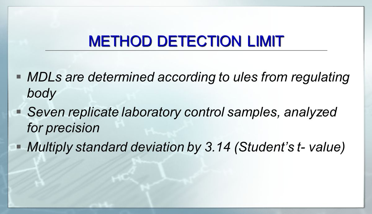 METHOD DETECTION LIMIT  MDLs are determined according to ules from regulating body  Seven replicate laboratory control samples, analyzed for precision  Multiply standard deviation by 3.14 (Student's t- value)