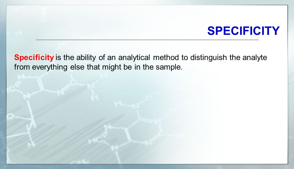 SPECIFICITY Specificity is the ability of an analytical method to distinguish the analyte from everything else that might be in the sample.