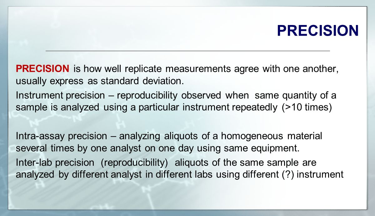 PRECISION PRECISION is how well replicate measurements agree with one another, usually express as standard deviation.