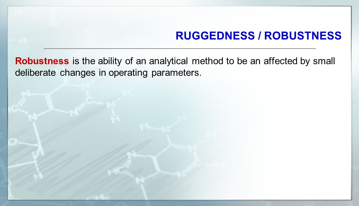 RUGGEDNESS / ROBUSTNESS Robustness is the ability of an analytical method to be an affected by small deliberate changes in operating parameters.