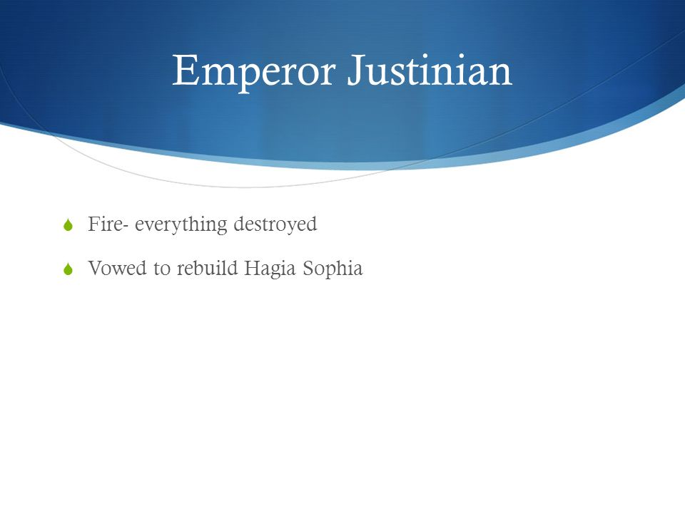 Emperor Justinian  Fire- everything destroyed  Vowed to rebuild Hagia Sophia