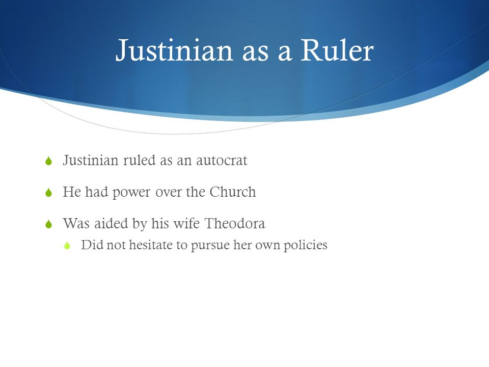 Justinian as a Ruler  Justinian ruled as an autocrat  He had power over the Church  Was aided by his wife Theodora  Did not hesitate to pursue her own policies