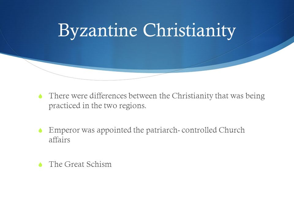 Byzantine Christianity  There were differences between the Christianity that was being practiced in the two regions.
