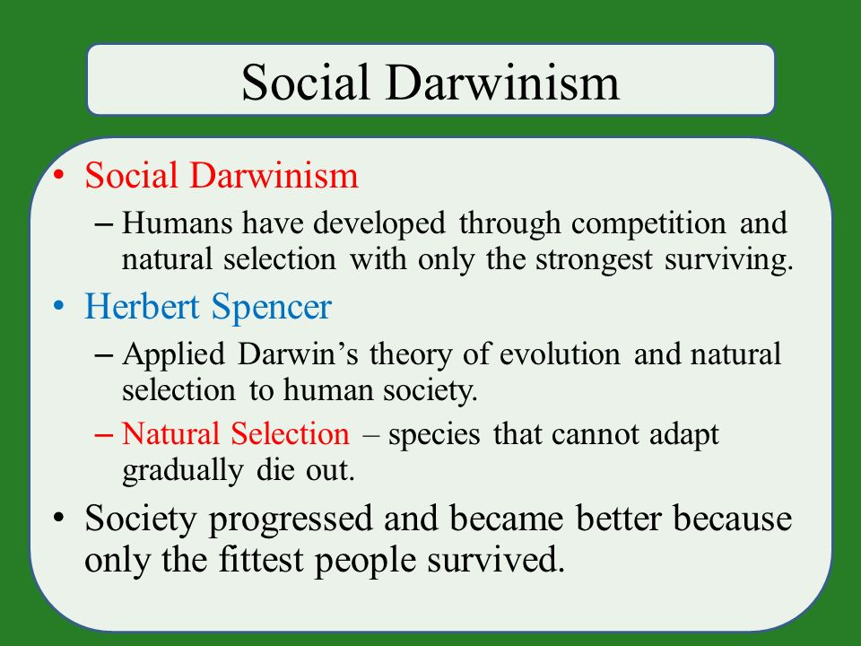 Social Darwinism – Humans have developed through competition and natural selection with only the strongest surviving.