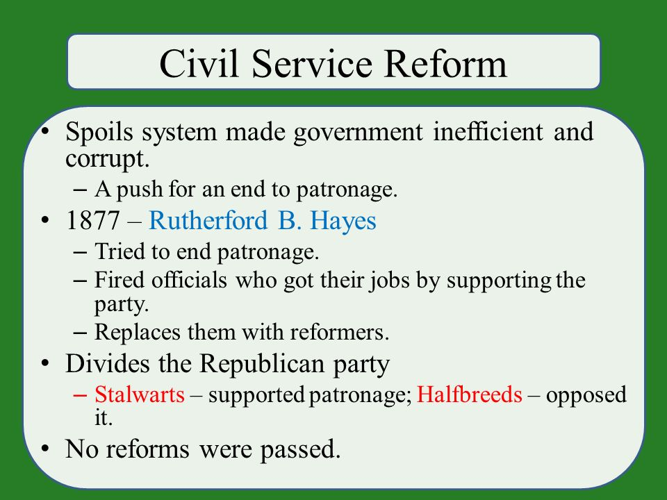 Civil Service Reform Spoils system made government inefficient and corrupt.