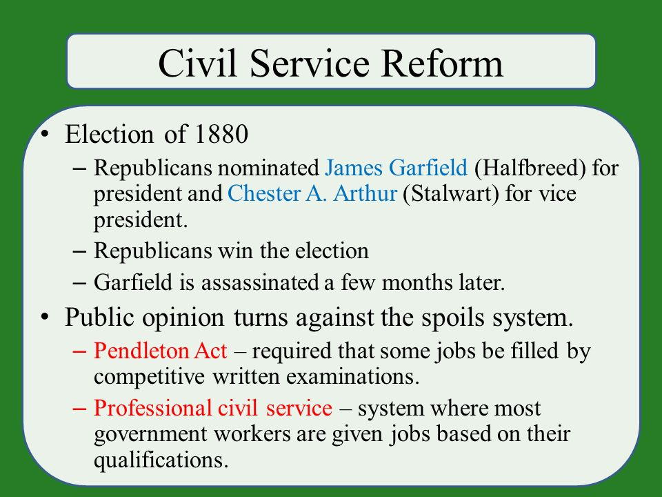 Civil Service Reform Election of 1880 – Republicans nominated James Garfield (Halfbreed) for president and Chester A.