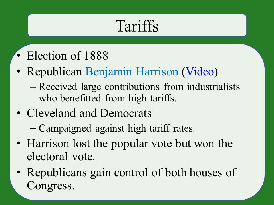 Tariffs Election of 1888 Republican Benjamin Harrison (Video)Video – Received large contributions from industrialists who benefitted from high tariffs.